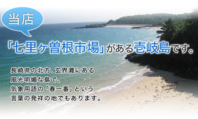 当店、「七里ヶ曽根市場」がある壱岐島です。長崎県の北方、玄界灘にある風光明媚な島で、気象用語の「春一番」 という言葉の発祥の地でもあります。